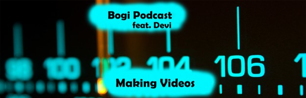 Bogi Podcast (feat. Devi) – ep. 4 Making Videos